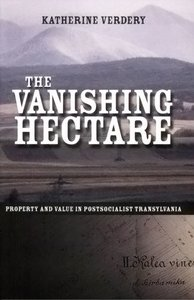 The Vanishing Hectare: Property and Value in Postsocialist Transylvania by Katherine Verdery