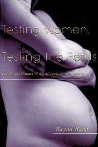 Testing Women, Testing the Fetus, by Rayna Rapp. 1999, Routledge