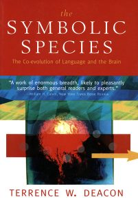 The Symbolic Species, by Terrence W. Deacon. 1997, London and New York: W. W. Norton