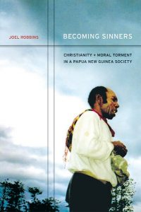 Becoming Sinners: Christianity and Moral Torment in a Papua New Guinea Society, by Joel Robbins. 2006, University of California Press