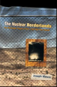 The Nuclear Borderlands: The Manhattan Project in Post-Cold War New Mexico, by Joseph Masco. 2006, Princeton University Press