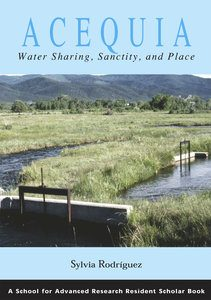 Acequia: Water Sharing, Sanctity, and Place, by Sylvia Rodriguez, 2006