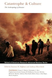 Catastrophe & Culture: The Anthropology of Disaster, edited by Susanna M. Hoffman and Anthony Oliver-Smith, 2002