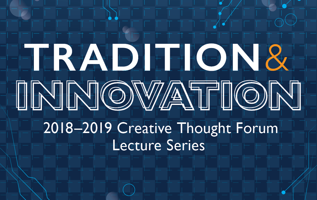 2018-2019 Creative Thought Forum Lecture Series Addresses Tradition and Innovation