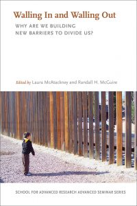 Walling In and Walling Out: Why Are We Building New Barriers to Divide Us? co-edited by Laura McAtackney and Randall McGuire, co-published by SAR Press and UNM Press in 2020