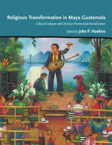Religious Transformation in Maya Guatemala: Cultural Collapse and Christian Pentecostal Revitalization, edited by John P. Hawkins, 2021
