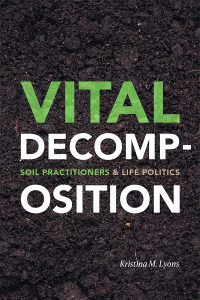 Vital Decomposition: Soil Practitioners and Life Politics by Kristina Lyons, published by Duke University Press, 2020