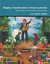 Religious Transformation in Maya Guatemala
